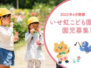 2022年開園、いせ虹こども園園児募集中!